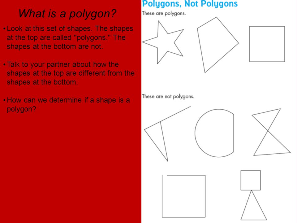 What is a polygon Look at this set of shapes. The shapes at the top are called polygons. The shapes at the bottom are not.