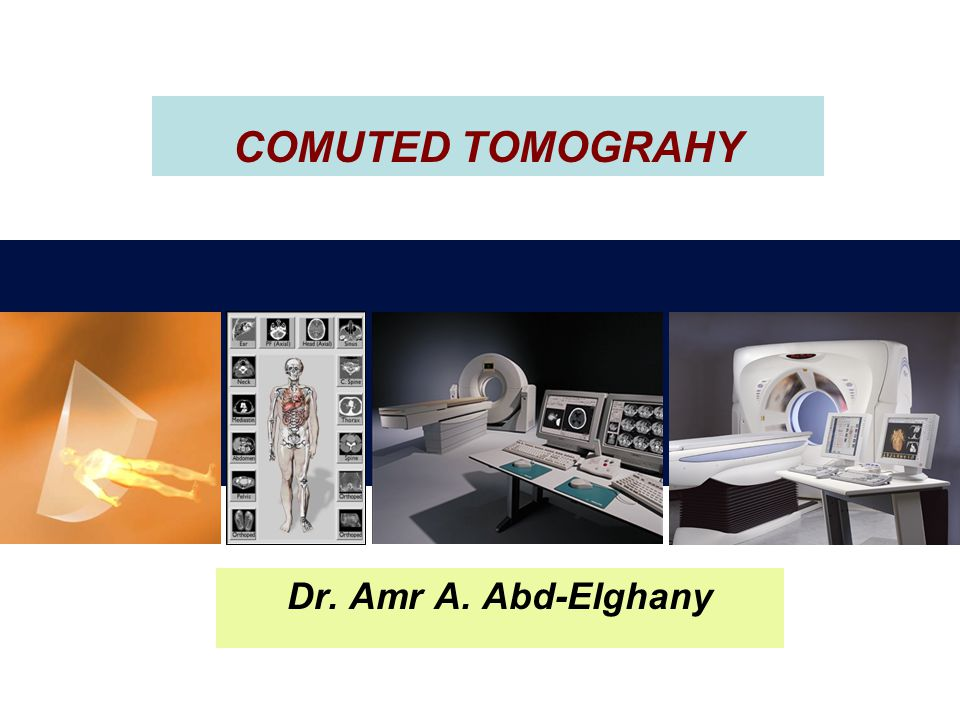 COMUTED TOMOGRAHY Dr. Amr A. Abd-Elghany 1