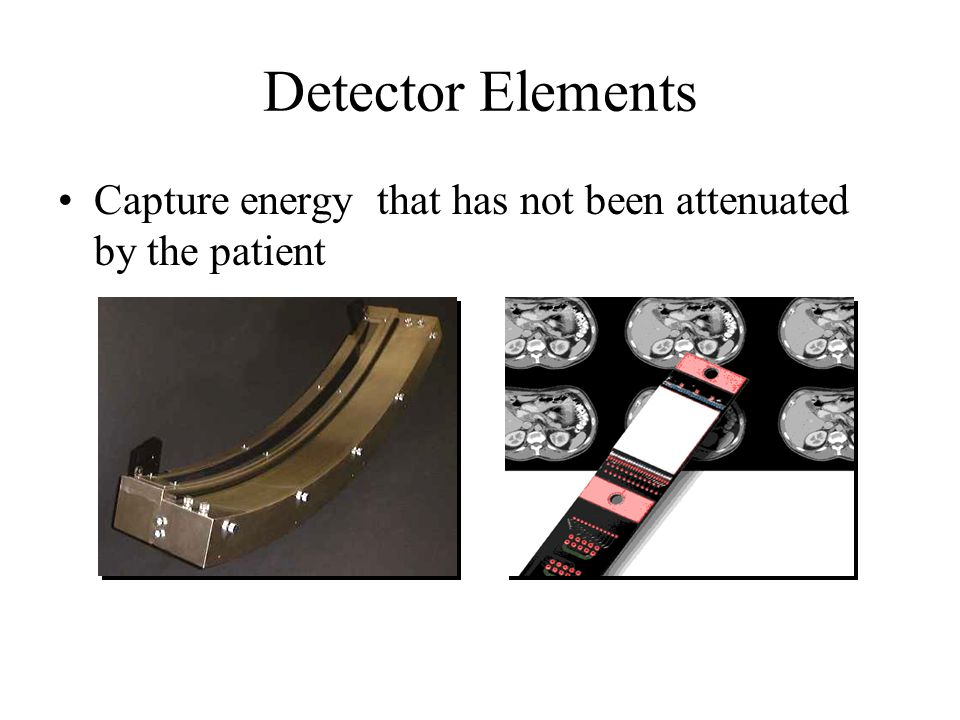 Detector Elements Capture energy that has not been attenuated by the patient