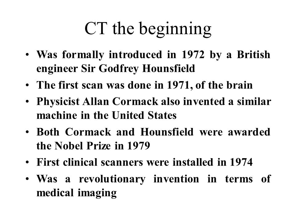 CT the beginning Was formally introduced in 1972 by a British engineer Sir Godfrey Hounsfield. The first scan was done in 1971, of the brain.