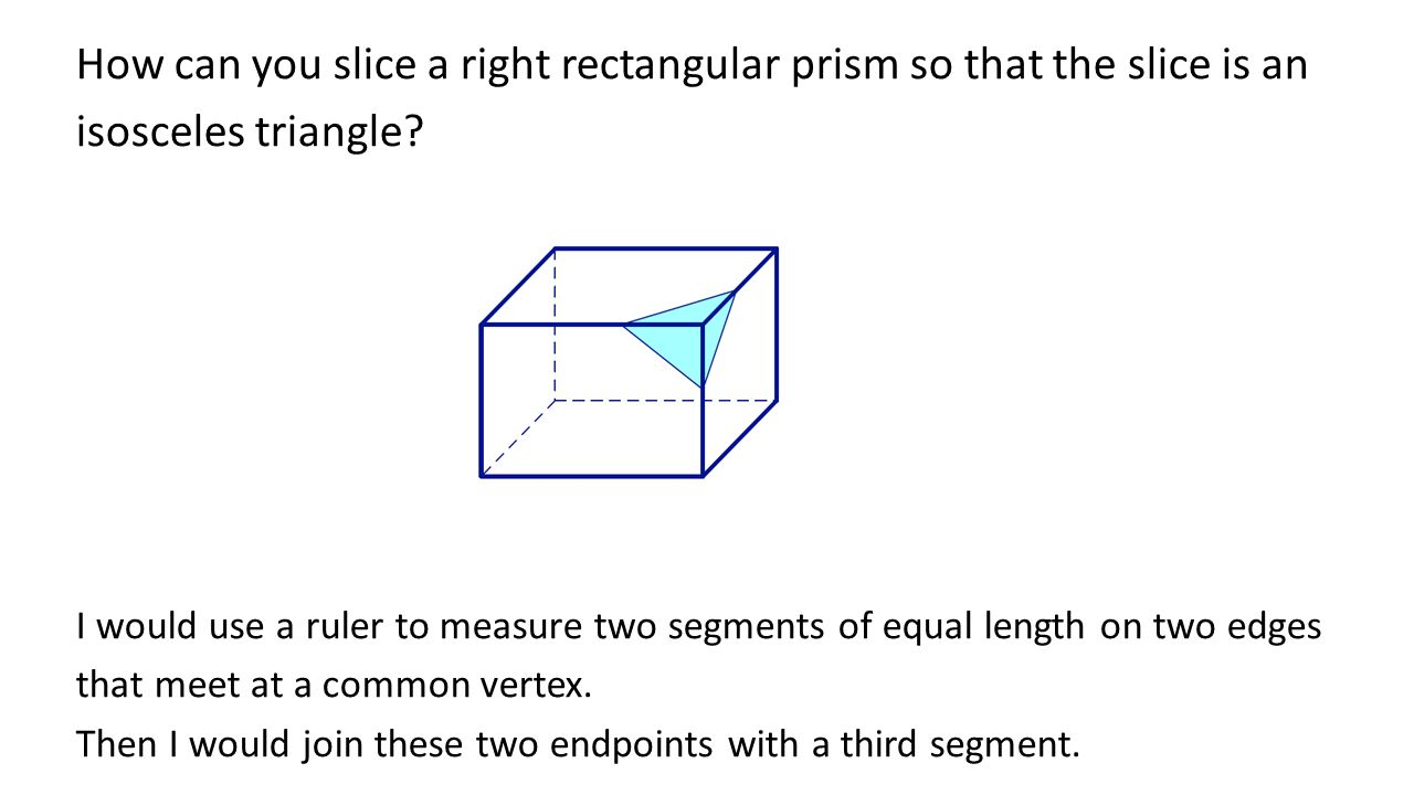 How can you slice a right rectangular prism so that the slice is an isosceles triangle.