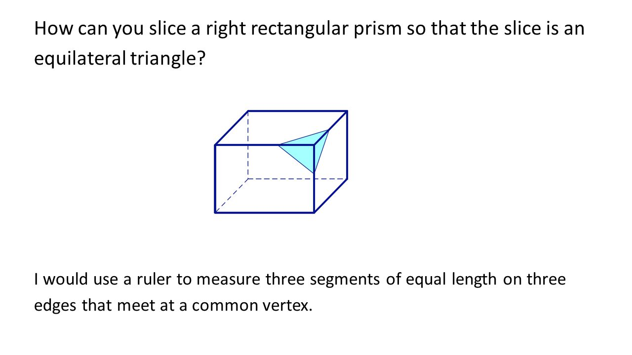 How can you slice a right rectangular prism so that the slice is an equilateral triangle.