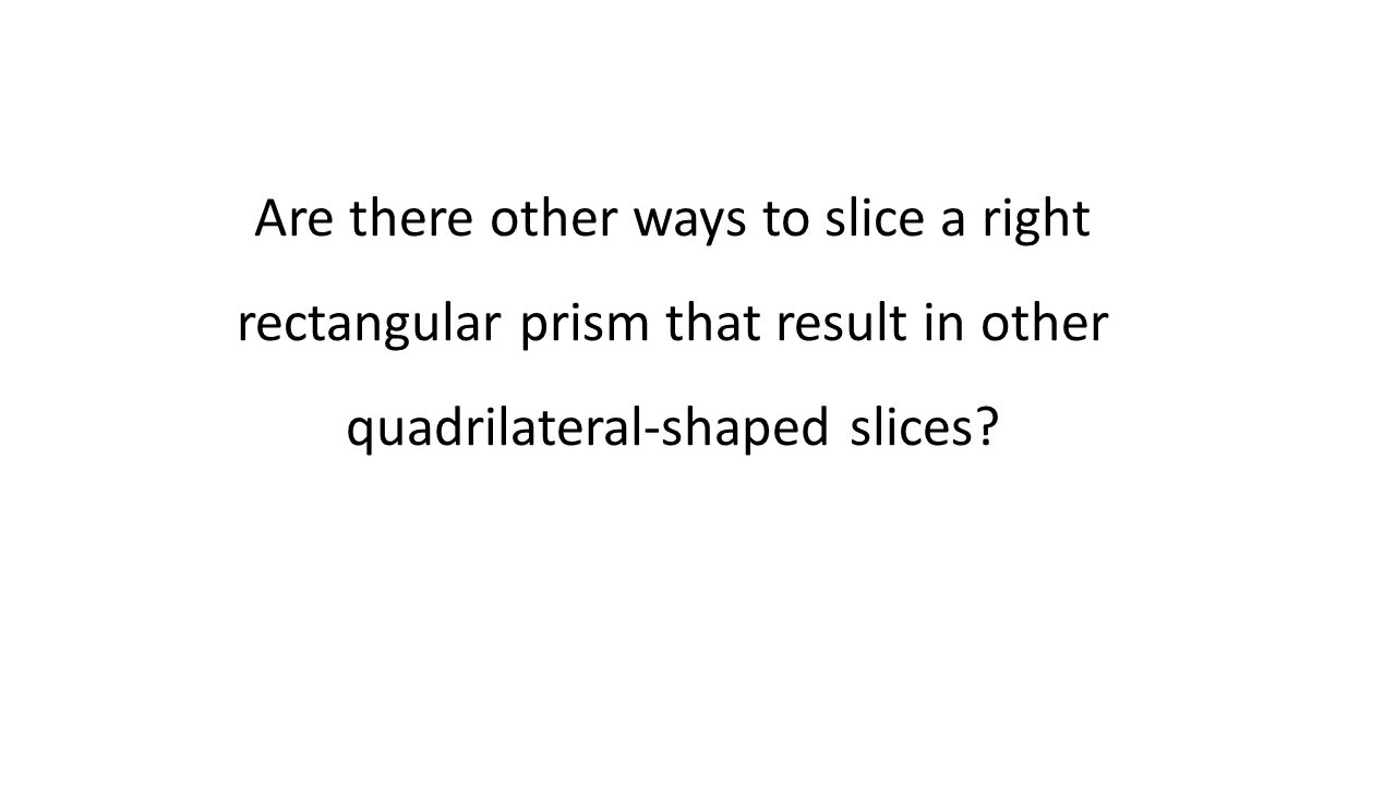 Are there other ways to slice a right rectangular prism that result in other quadrilateral-shaped slices