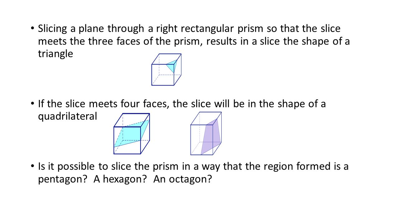 Slicing a plane through a right rectangular prism so that the slice meets the three faces of the prism, results in a slice the shape of a triangle