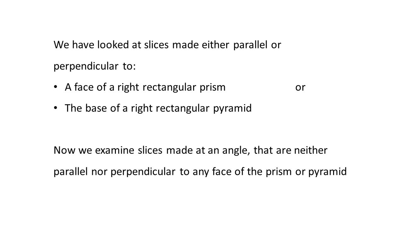 We have looked at slices made either parallel or perpendicular to: