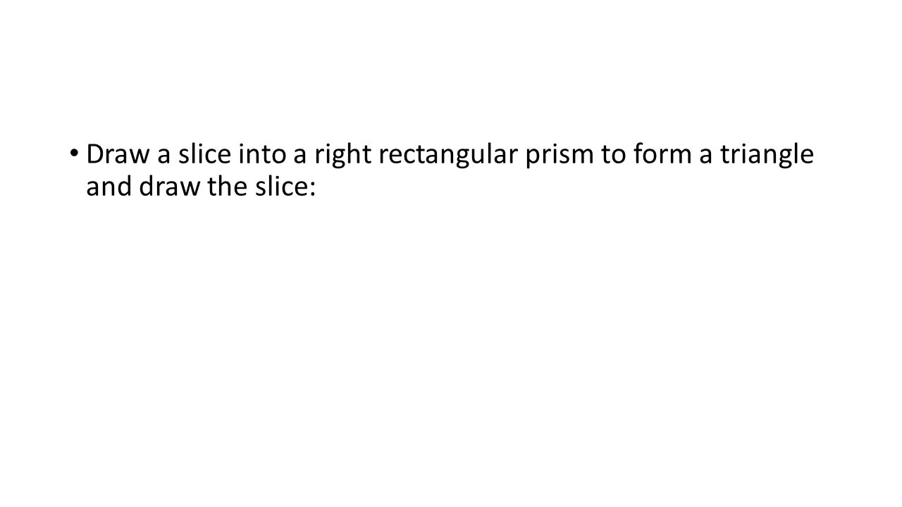 Draw a slice into a right rectangular prism to form a triangle and draw the slice:
