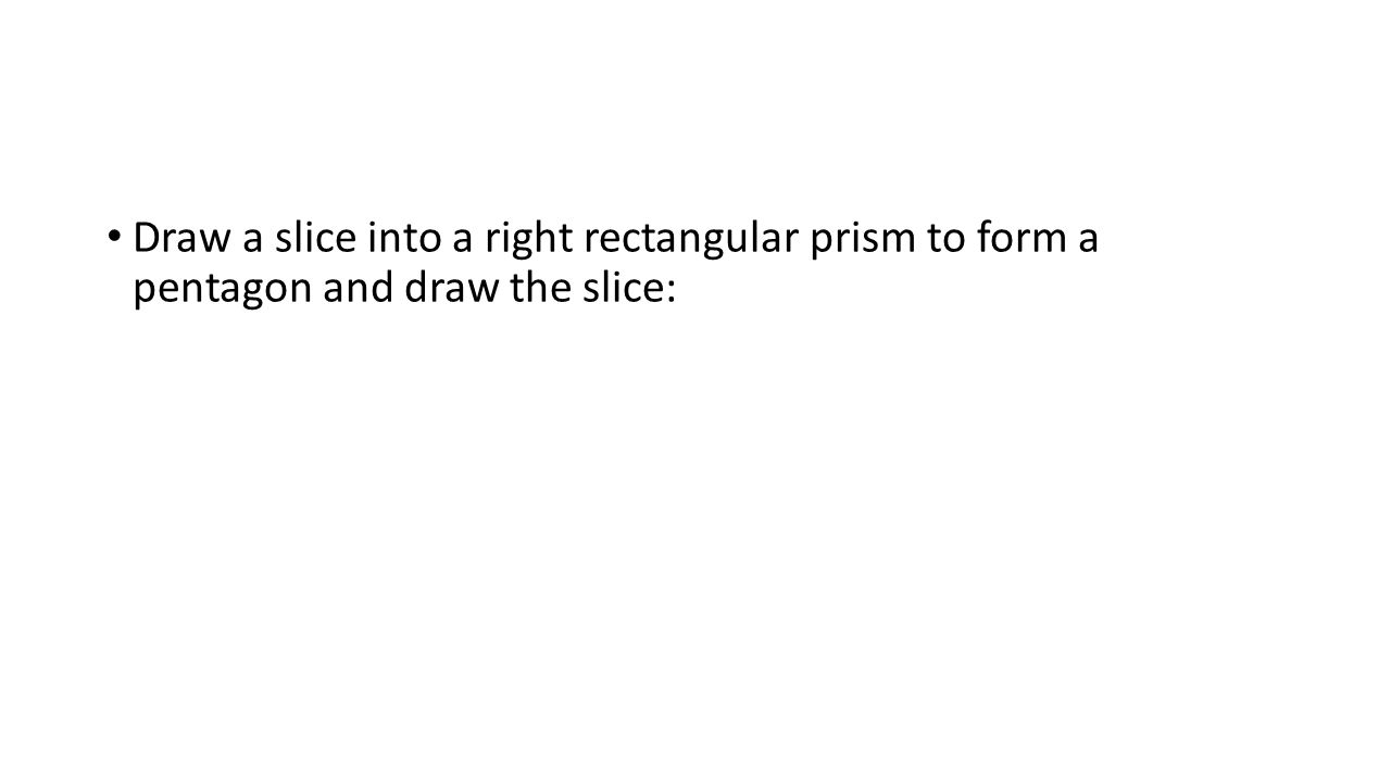 Draw a slice into a right rectangular prism to form a pentagon and draw the slice: