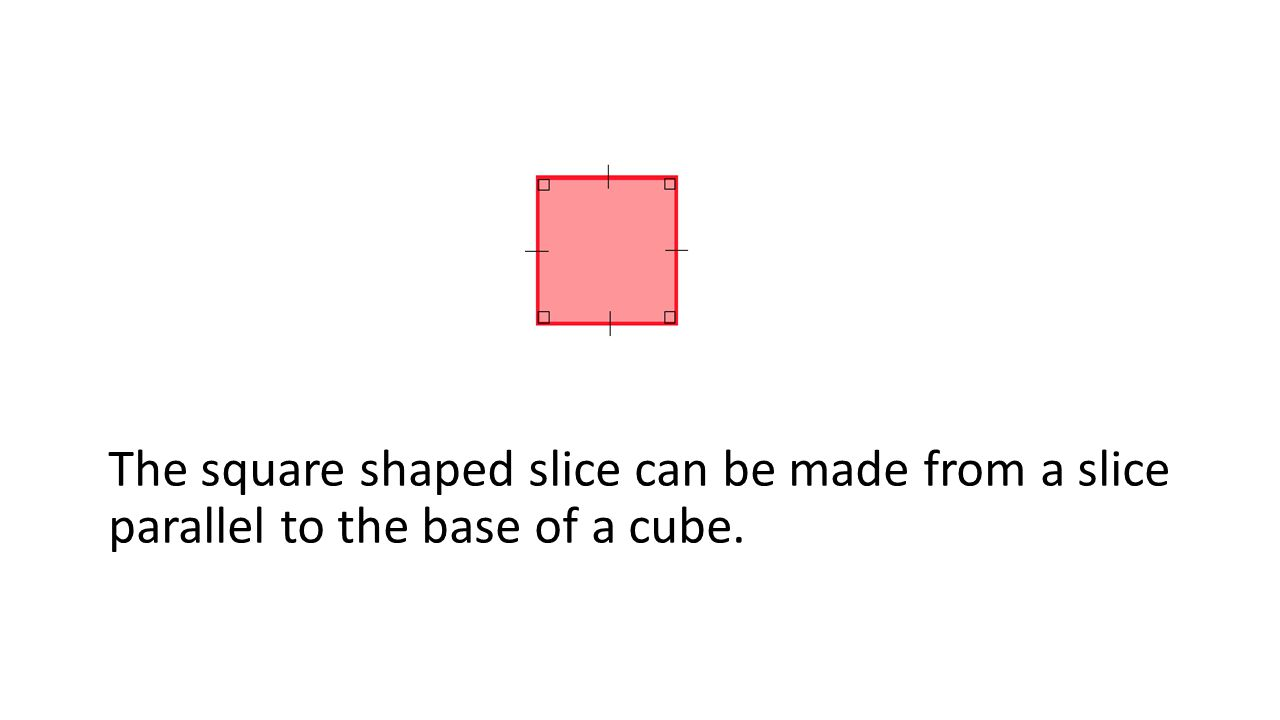 The square shaped slice can be made from a slice parallel to the base of a cube.
