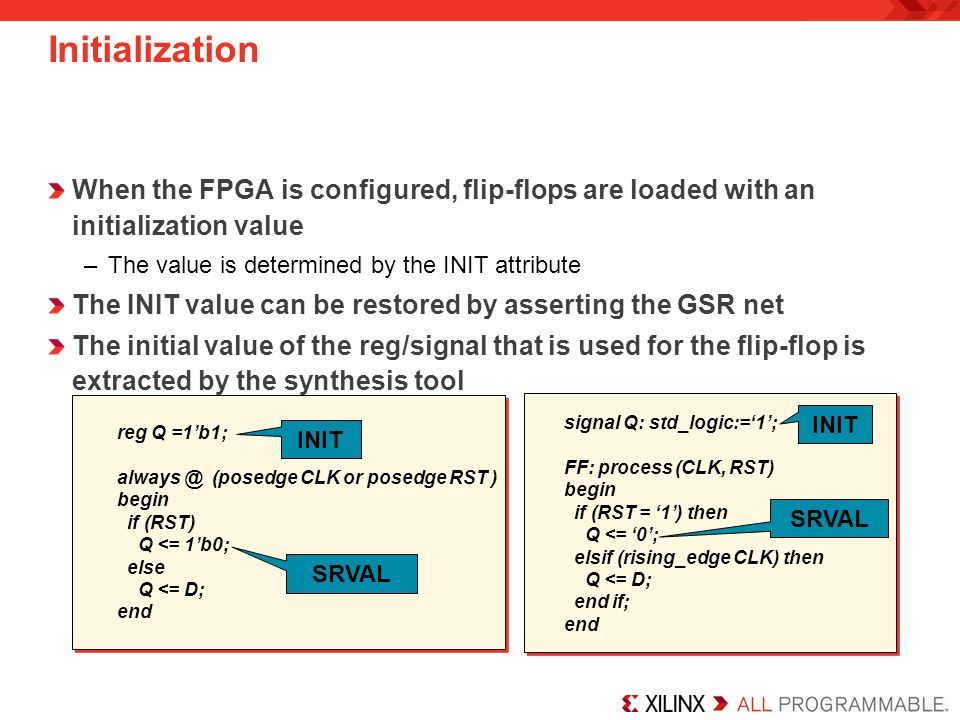 Initialization When the FPGA is configured, flip-flops are loaded with an initialization value. The value is determined by the INIT attribute.