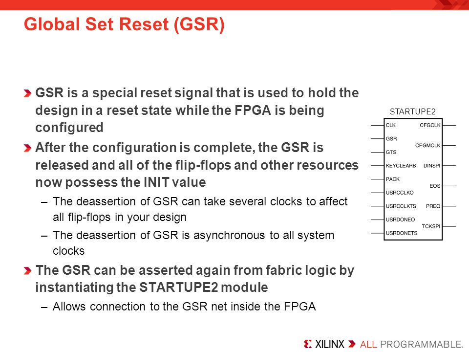 Global Set Reset (GSR) GSR is a special reset signal that is used to hold the design in a reset state while the FPGA is being configured.