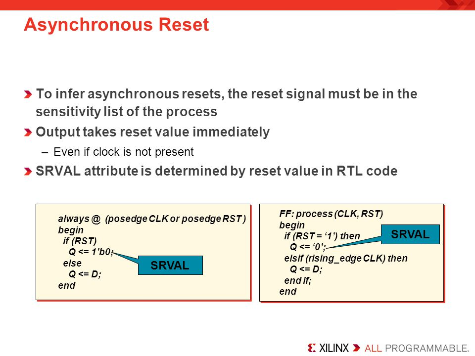 Asynchronous Reset To infer asynchronous resets, the reset signal must be in the sensitivity list of the process.