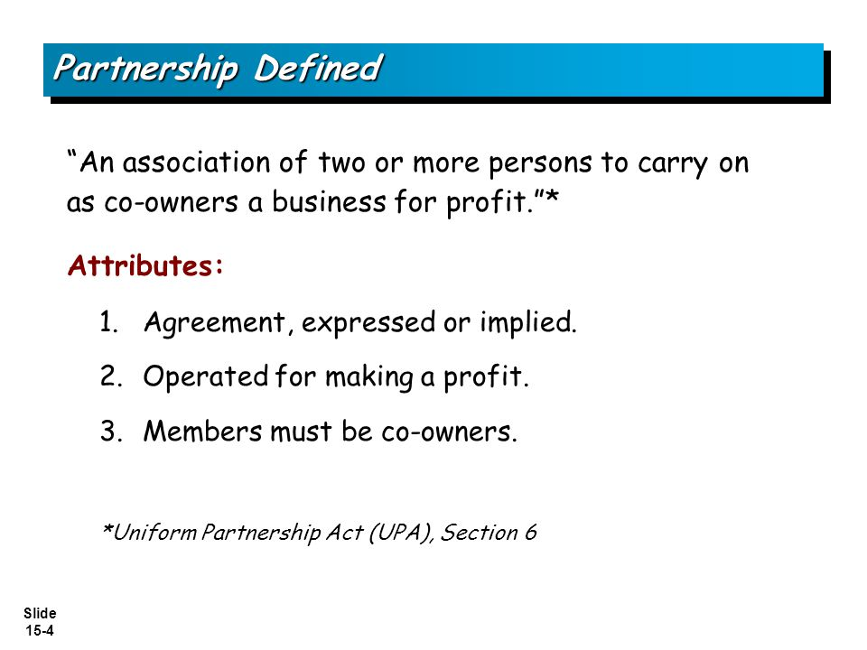 Partnership Defined An association of two or more persons to carry on as co-owners a business for profit. *