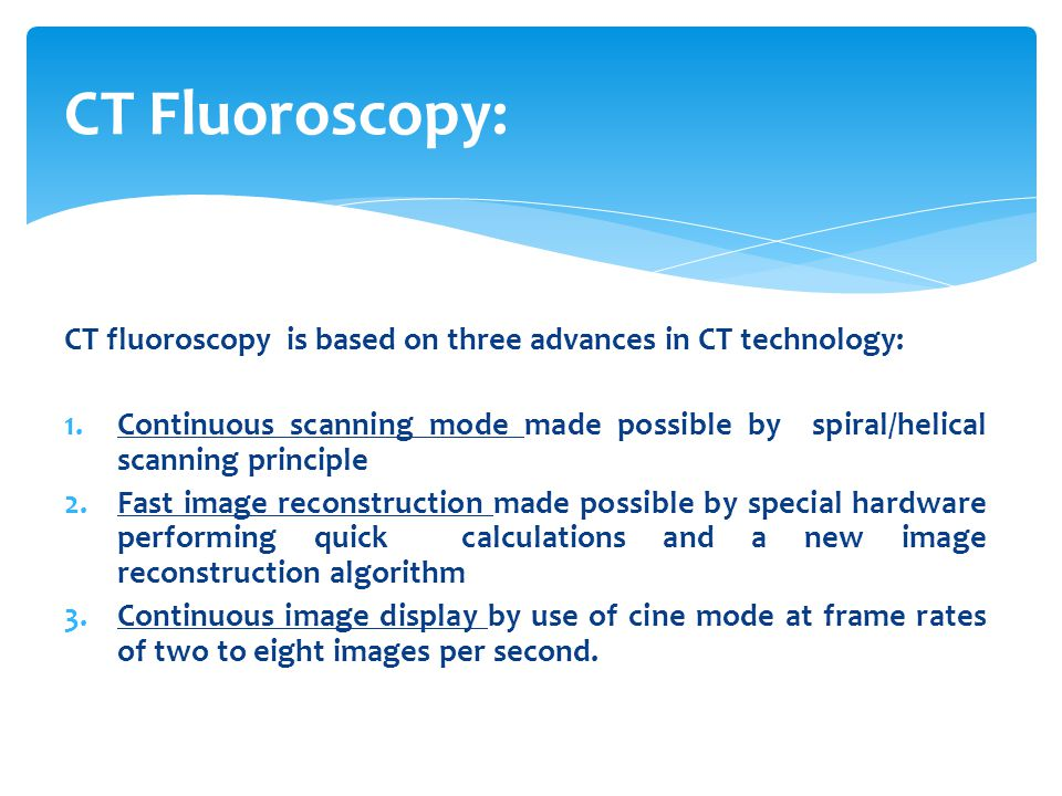 CT Fluoroscopy: CT fluoroscopy is based on three advances in CT technology: