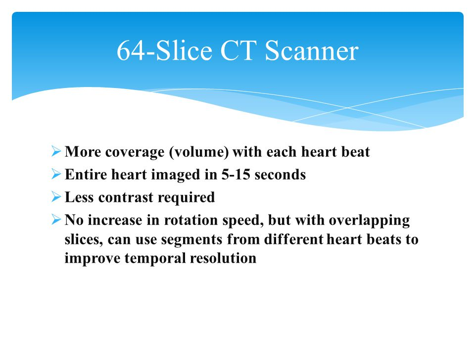 64-Slice CT Scanner More coverage (volume) with each heart beat