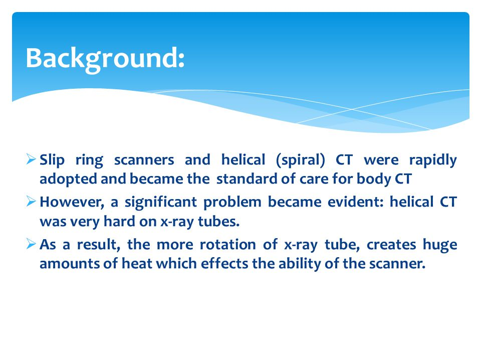 Background: Slip ring scanners and helical (spiral) CT were rapidly adopted and became the standard of care for body CT.