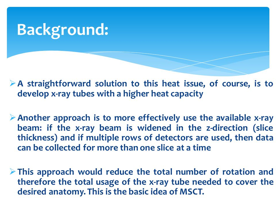 Background: A straightforward solution to this heat issue, of course, is to develop x-ray tubes with a higher heat capacity.