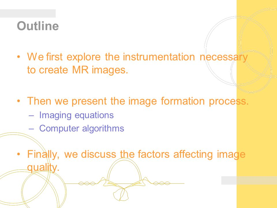 Outline We first explore the instrumentation necessary to create MR images. Then we present the image formation process.