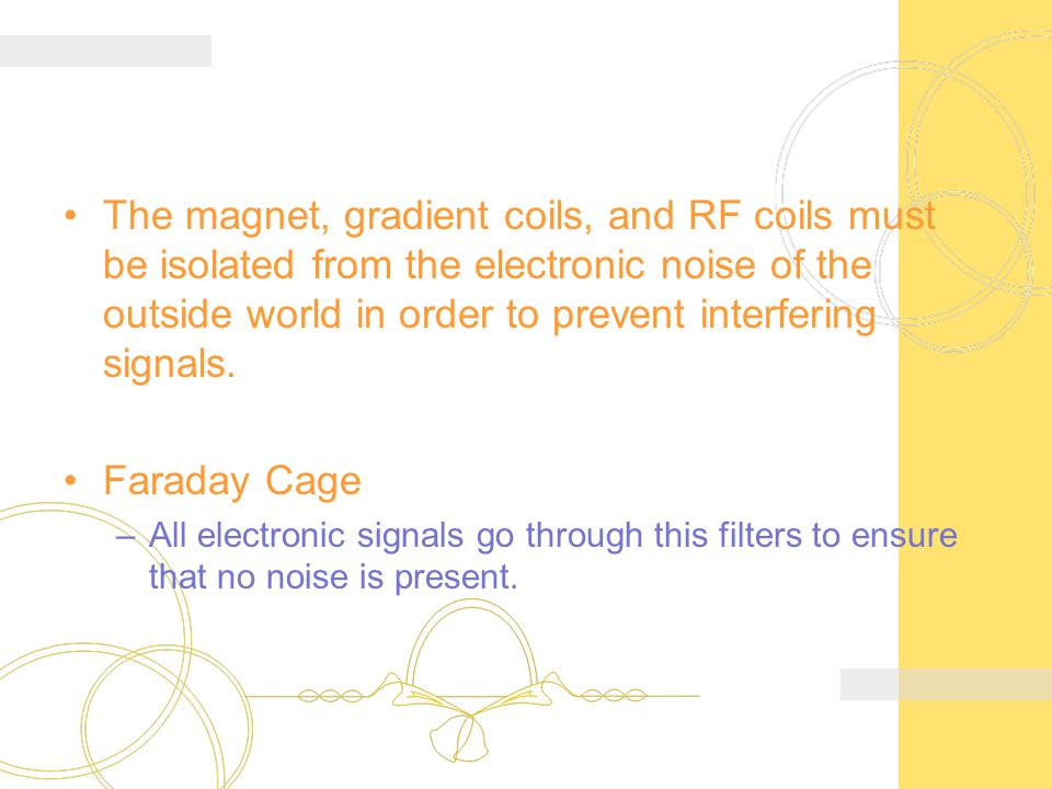 The magnet, gradient coils, and RF coils must be isolated from the electronic noise of the outside world in order to prevent interfering signals.