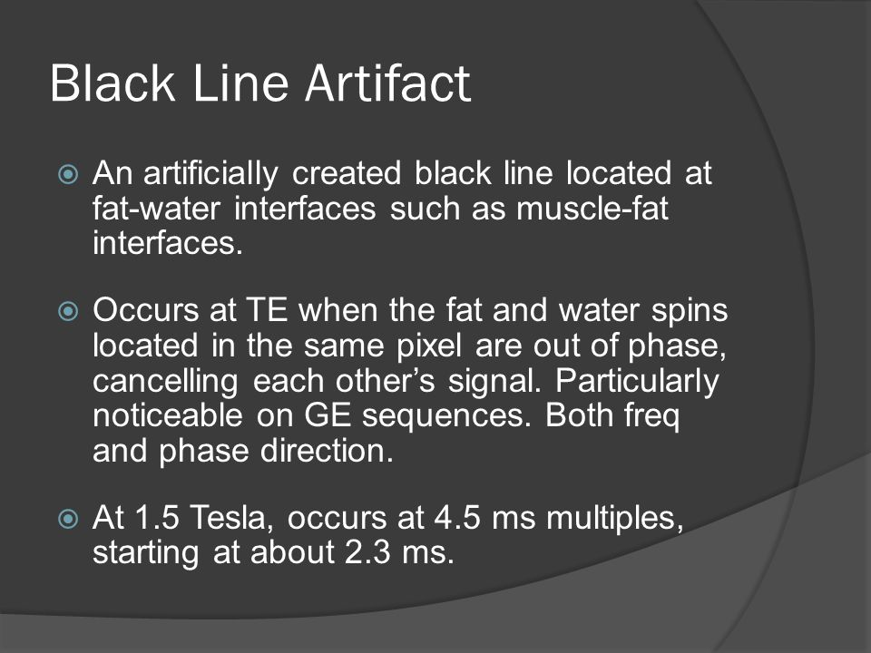 Black Line Artifact An artificially created black line located at fat-water interfaces such as muscle-fat interfaces.