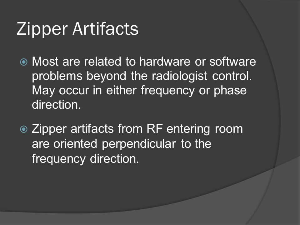 Zipper Artifacts Most are related to hardware or software problems beyond the radiologist control. May occur in either frequency or phase direction.