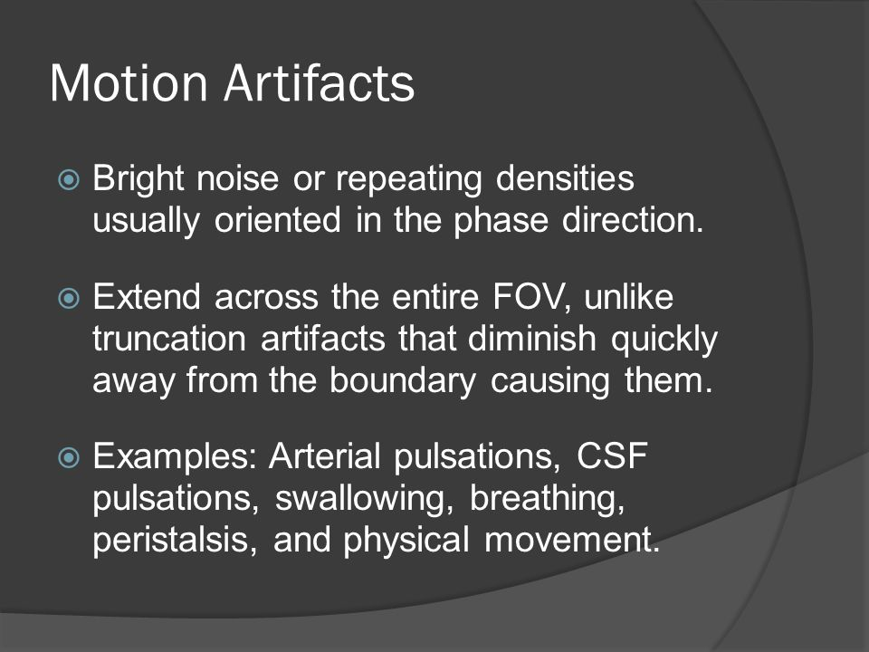 Motion Artifacts Bright noise or repeating densities usually oriented in the phase direction.