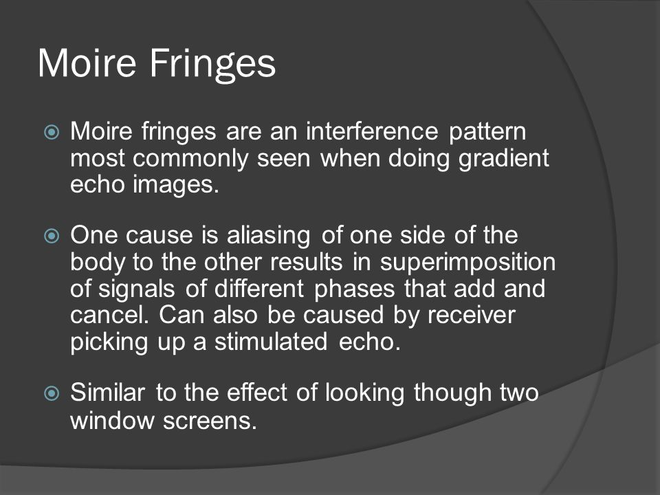 Moire Fringes Moire fringes are an interference pattern most commonly seen when doing gradient echo images.