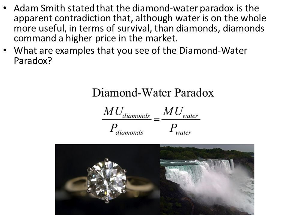 Adam Smith stated that the diamond-water paradox is the apparent contradiction that, although water is on the whole more useful, in terms of survival, than diamonds, diamonds command a higher price in the market.