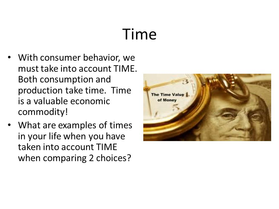 Time With consumer behavior, we must take into account TIME. Both consumption and production take time. Time is a valuable economic commodity!