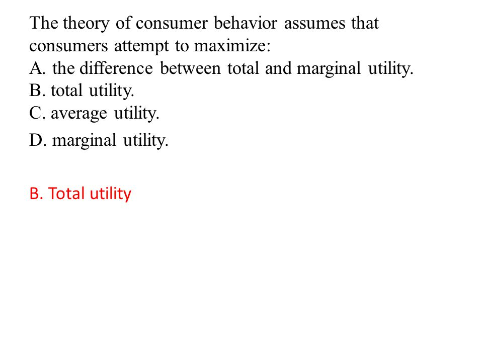 The theory of consumer behavior assumes that consumers attempt to maximize: A.