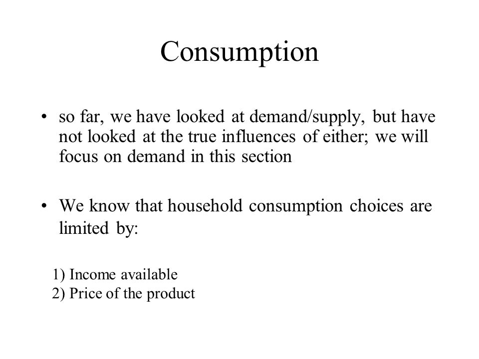 Consumption so far, we have looked at demand/supply, but have not looked at the true influences of either; we will focus on demand in this section.
