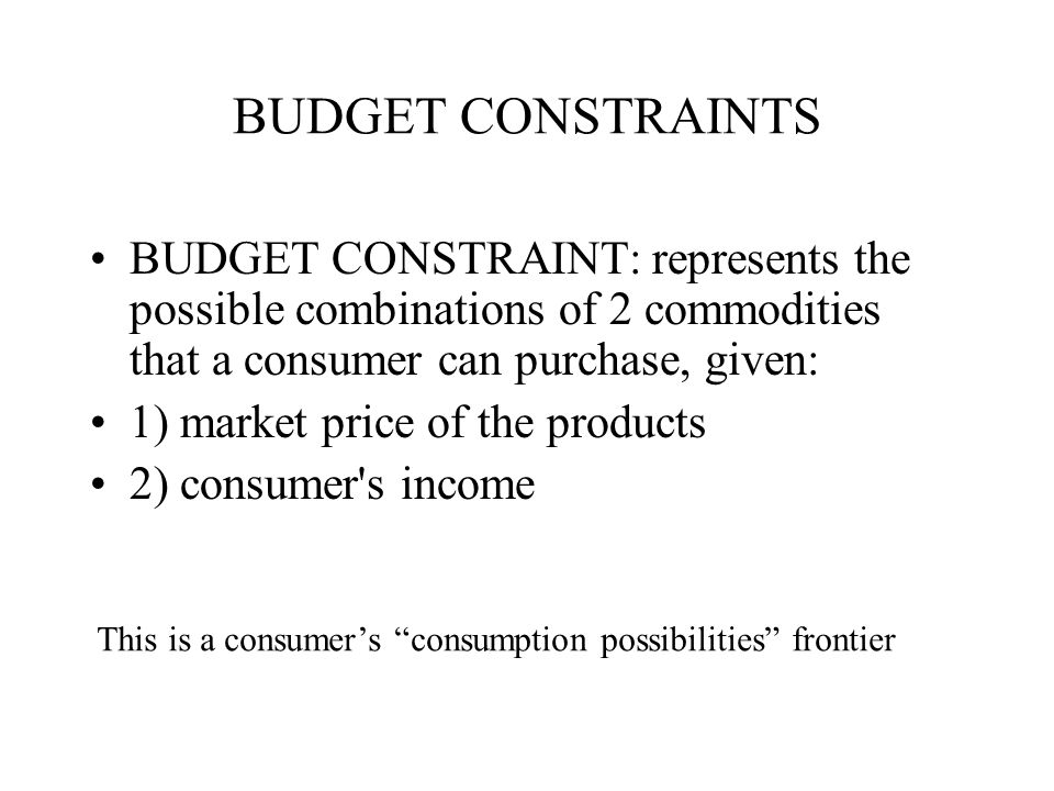BUDGET CONSTRAINTS BUDGET CONSTRAINT: represents the possible combinations of 2 commodities that a consumer can purchase, given:
