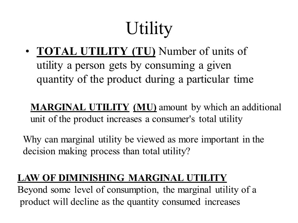 Utility TOTAL UTILITY (TU) Number of units of utility a person gets by consuming a given quantity of the product during a particular time.