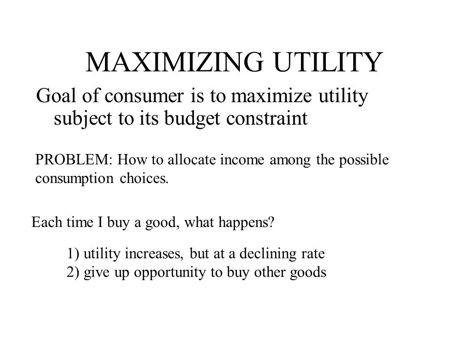 MAXIMIZING UTILITY Goal of consumer is to maximize utility subject to its budget constraint. PROBLEM: How to allocate income among the possible.