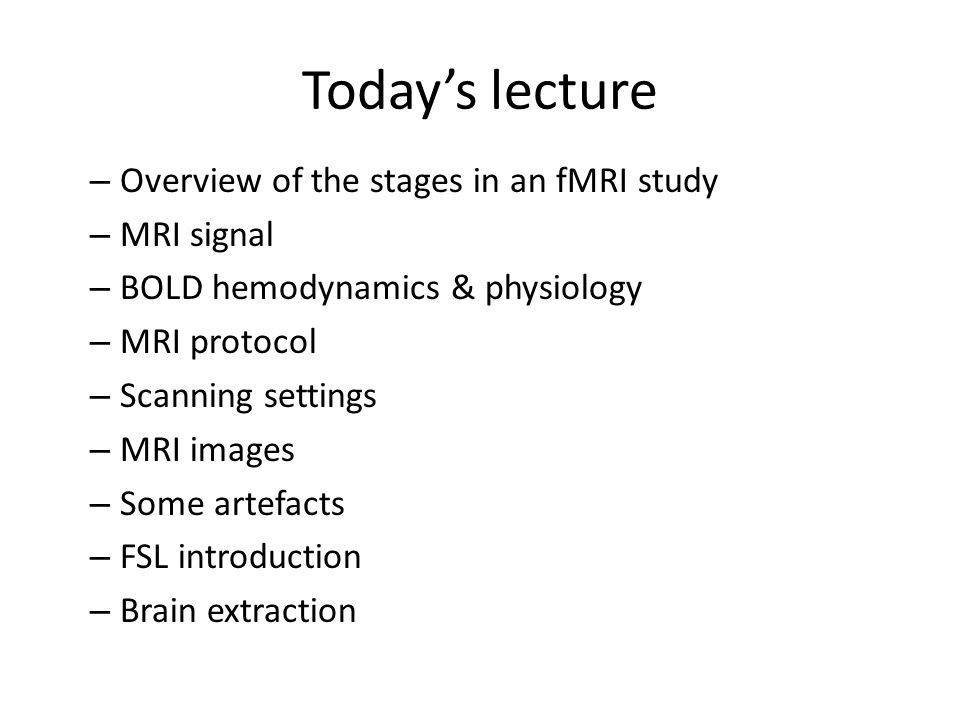 Today's lecture Overview of the stages in an fMRI study MRI signal