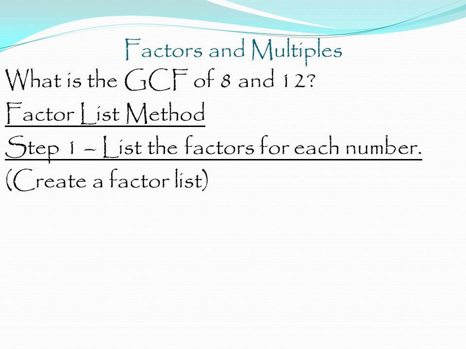 Factors and Multiples What is the GCF of 8 and 12 Factor List Method. Step 1 – List the factors for each number.