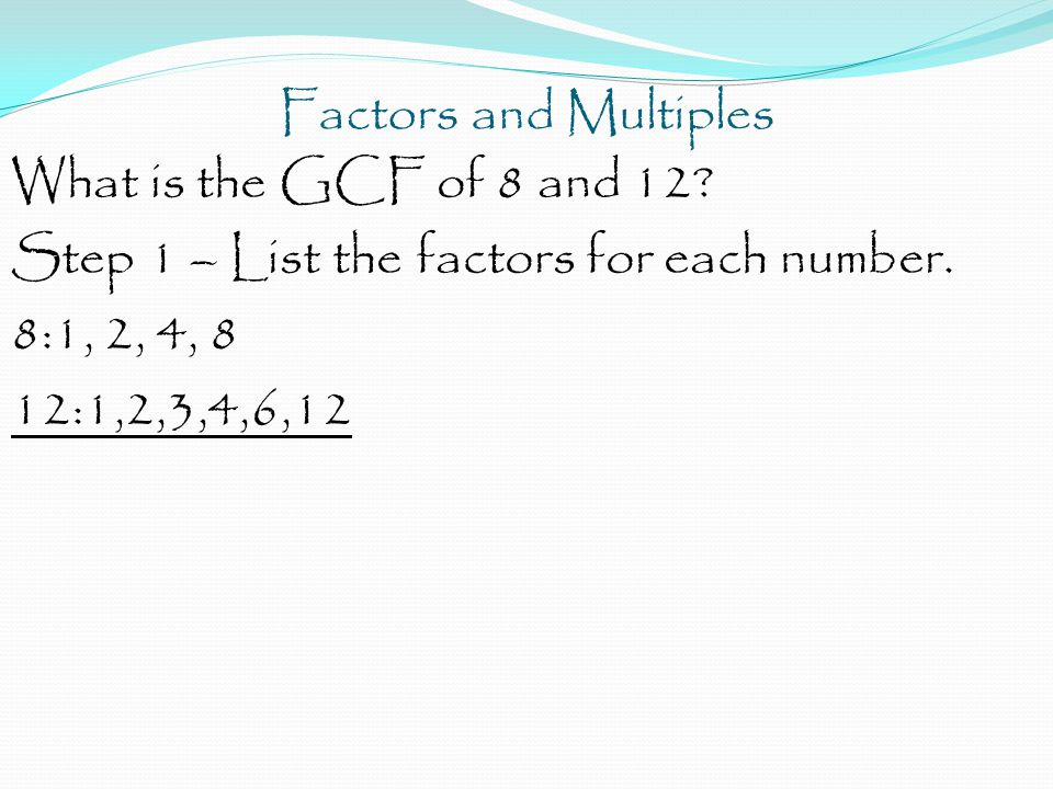 Factors and Multiples What is the GCF of 8 and 12 Step 1 – List the factors for each number. 8:1, 2, 4, 8.