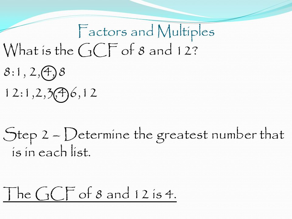 Factors and Multiples What is the GCF of 8 and 12 8:1, 2, 4, 8. 12:1,2,3,4,6,12. Step 2 – Determine the greatest number that is in each list.