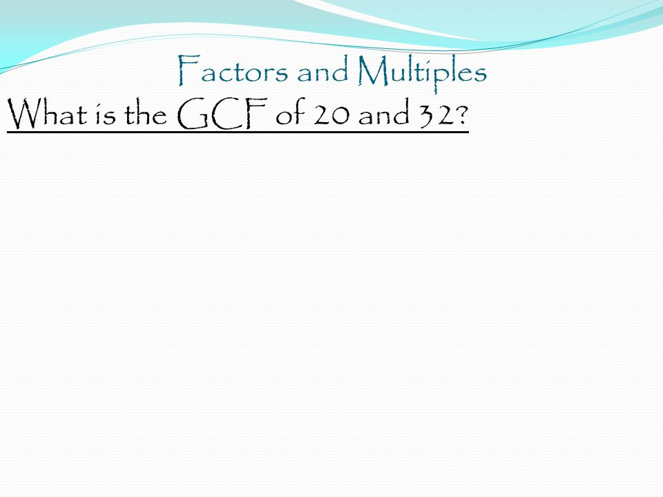 Factors and Multiples What is the GCF of 20 and 32