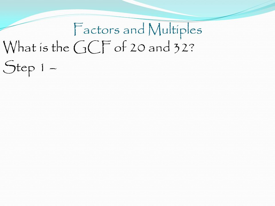 Factors and Multiples What is the GCF of 20 and 32 Step 1 –