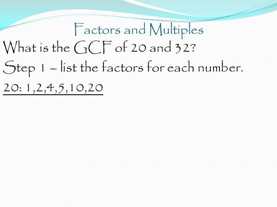 Factors and Multiples What is the GCF of 20 and 32.