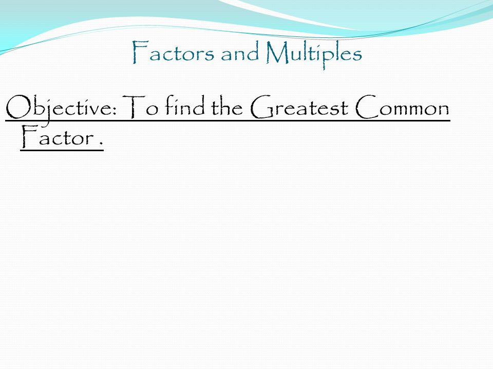 Factors and Multiples Objective: To find the Greatest Common Factor .