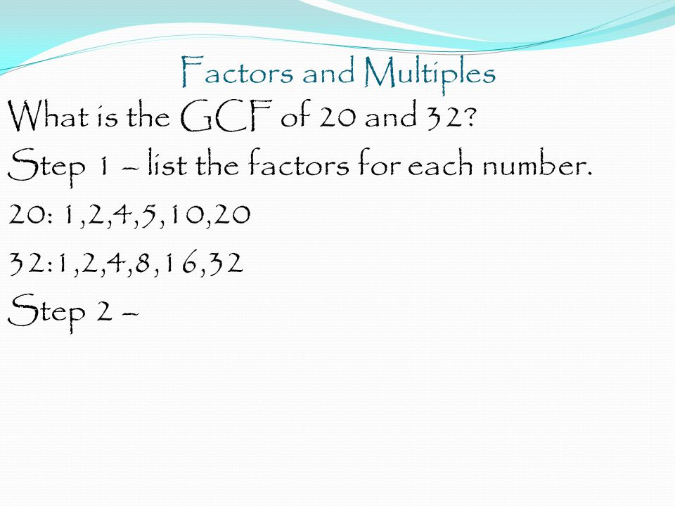 Factors and Multiples What is the GCF of 20 and 32 Step 1 – list the factors for each number. 20: 1,2,4,5,10,20.