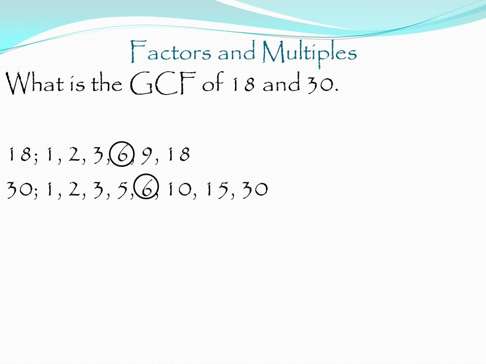 Factors and Multiples What is the GCF of 18 and 30.