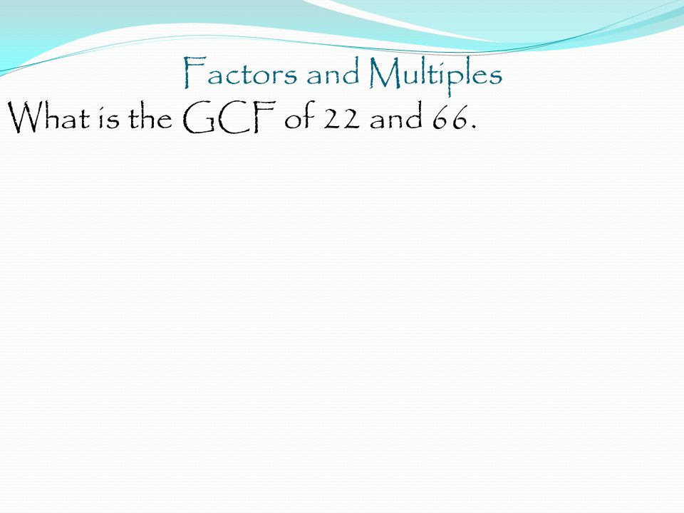 Factors and Multiples What is the GCF of 22 and 66.
