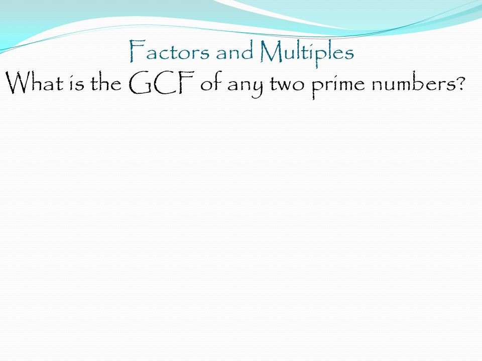 Factors and Multiples What is the GCF of any two prime numbers