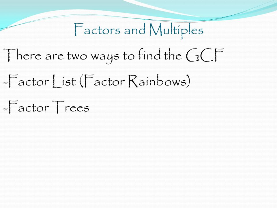 Factors and Multiples There are two ways to find the GCF.