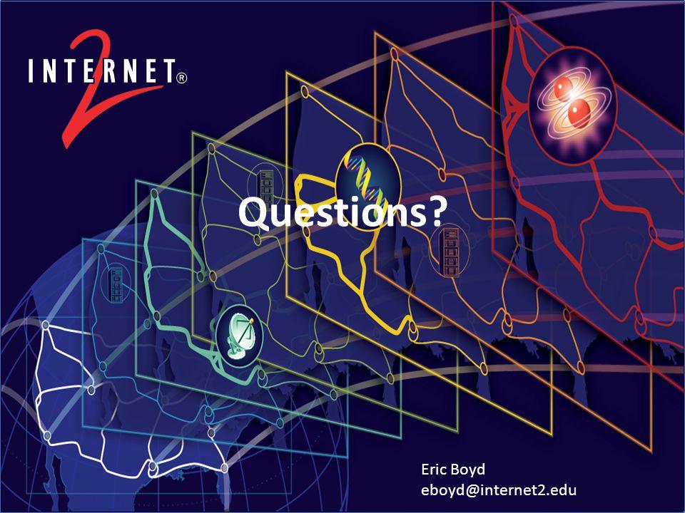 Questions Eric Boyd eboyd@internet2.edu