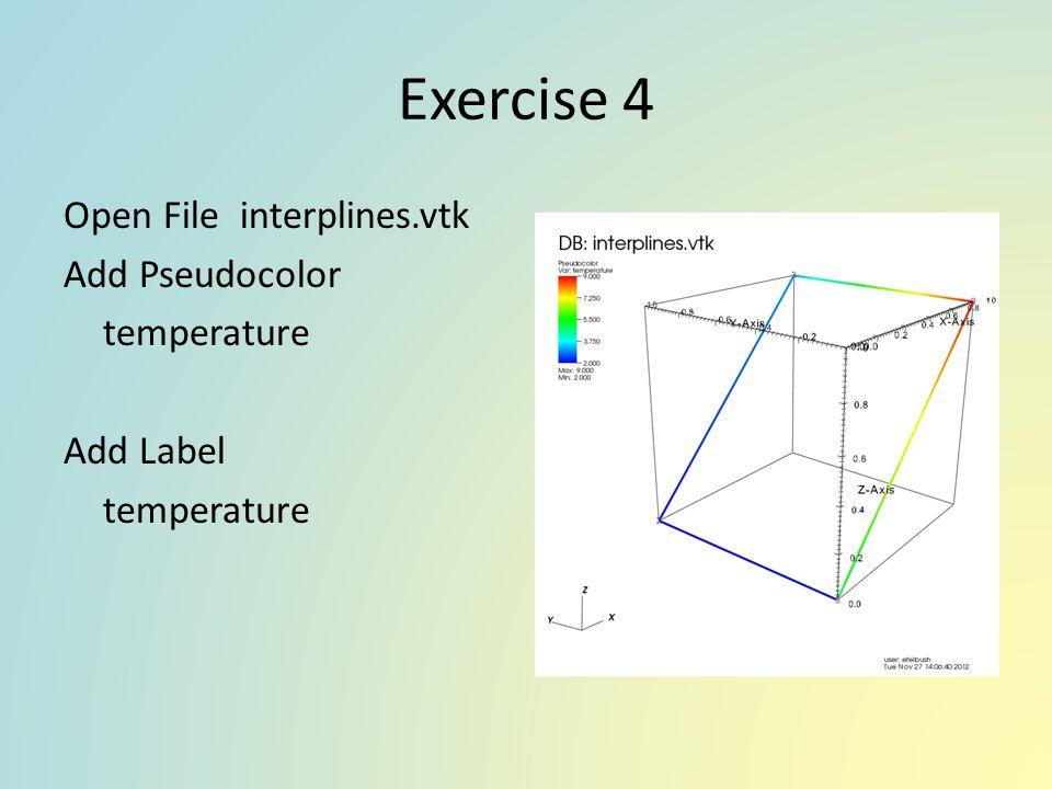 Exercise 4 Open File interplines.vtk Add Pseudocolor temperature Add Label