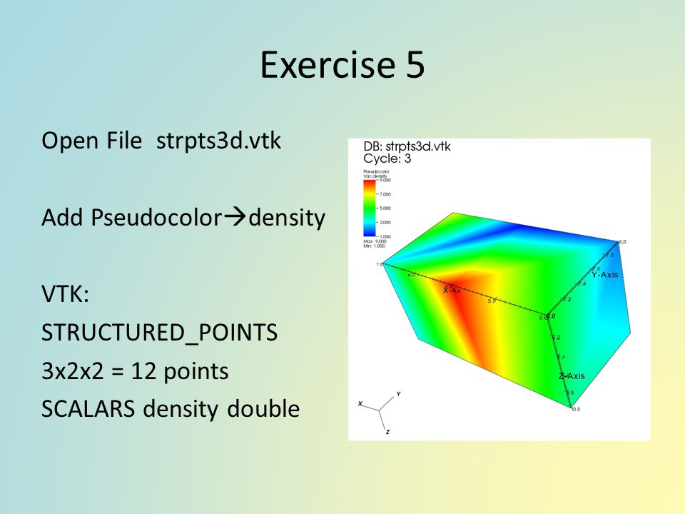 Exercise 5 Open File strpts3d.vtk Add Pseudocolordensity VTK: STRUCTURED_POINTS 3x2x2 = 12 points SCALARS density double
