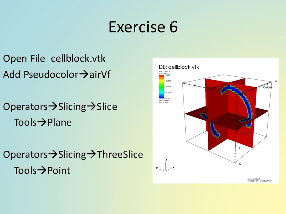 Exercise 6 Open File cellblock.vtk Add PseudocolorairVf OperatorsSlicingSlice ToolsPlane OperatorsSlicingThreeSlice ToolsPoint